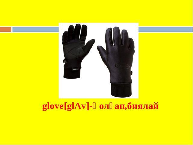 glove[glΛv]-қолғап,биялай