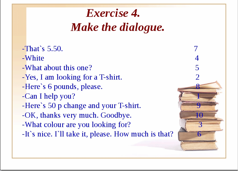 Exercise 4. Make the dialogue. -That`s 5.50. 7 -White 4 -What about this one?...