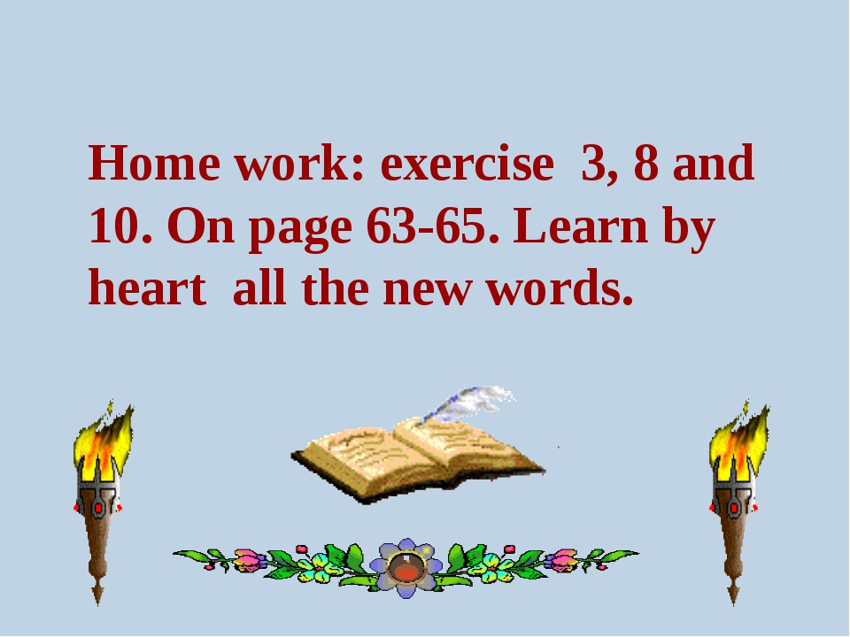 Home work: exercise 3, 8 and 10. On page 63-65. Learn by heart all the new wo...