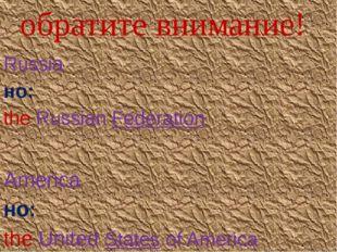 обратите внимание! Russia но: the Russian Federation America но: the United S