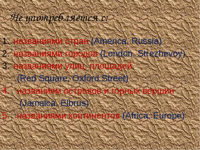 Не употребляется с: названиями стран (America, Russia) названиями городов (Lo...