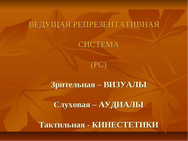 ВЕДУЩАЯ РЕПРЕЗЕНТАТИВНАЯ СИСТЕМА (РС) Зрительная – ВИЗУАЛЫ Слуховая – АУДИАЛЫ...