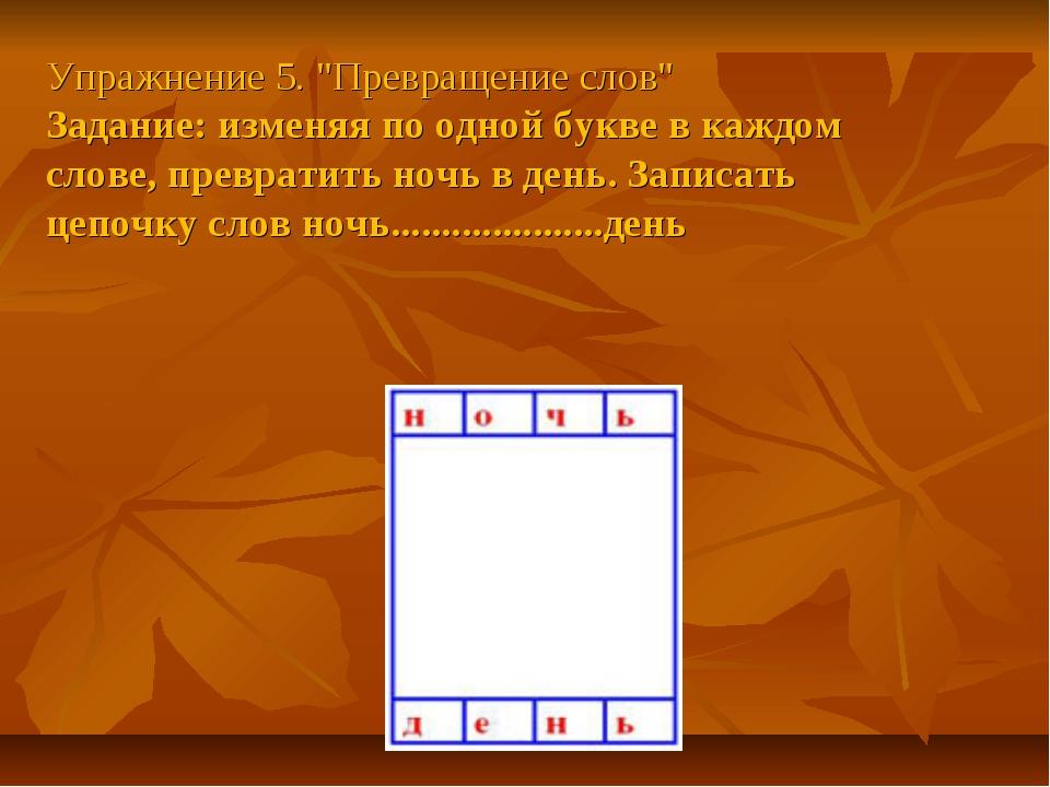 """Упражнение 5. """"Превращение слов"""" Задание: изменяя по одной букве в каждом сло..."""
