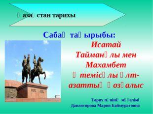 Қазақстан тарихы Тарих пәнінің мұғалімі Давлятярова Мария Баймуратовна Исата