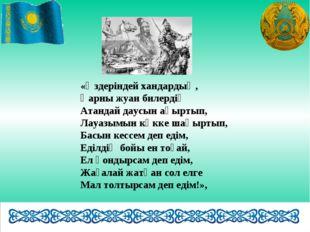 «Өздеріндей хандардың, Қарны жуан билердің Атандай даусын ақыртып, Лауазымын