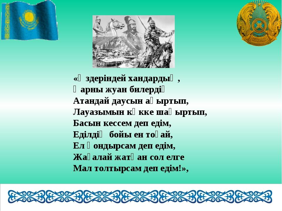 «Өздеріндей хандардың, Қарны жуан билердің Атандай даусын ақыртып, Лауазымын...