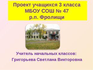 Проект учащихся 3 класса МБОУ СОШ № 47 р.п. Фролищи Учитель начальных классов