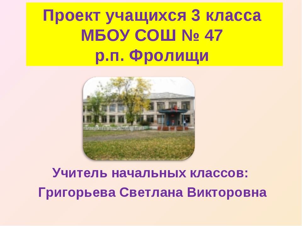 Проект учащихся 3 класса МБОУ СОШ № 47 р.п. Фролищи Учитель начальных классов...