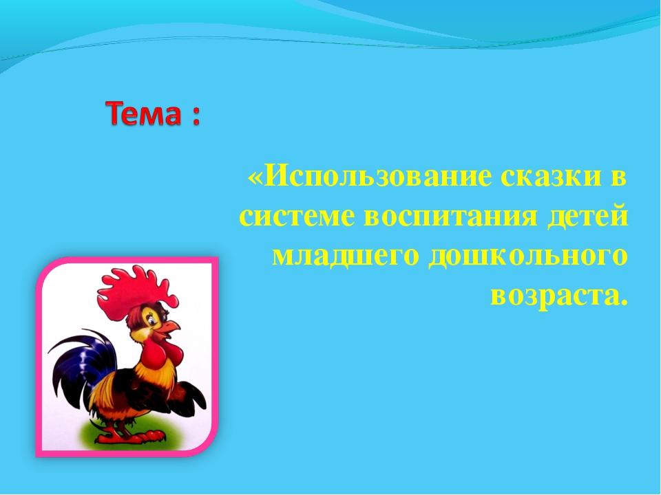 «Использование сказки в системе воспитания детей младшего дошкольного возраста.