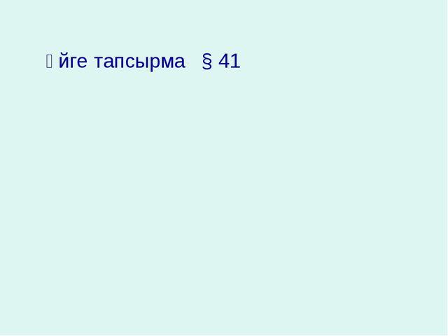 Үйге тапсырма § 41