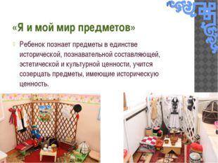 «Я и мой мир предметов» Ребенок познает предметы в единстве исторической, поз