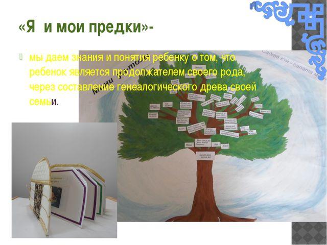 «Я и мои предки»- мы даем знания и понятия ребенку о том, что ребенок являетс...