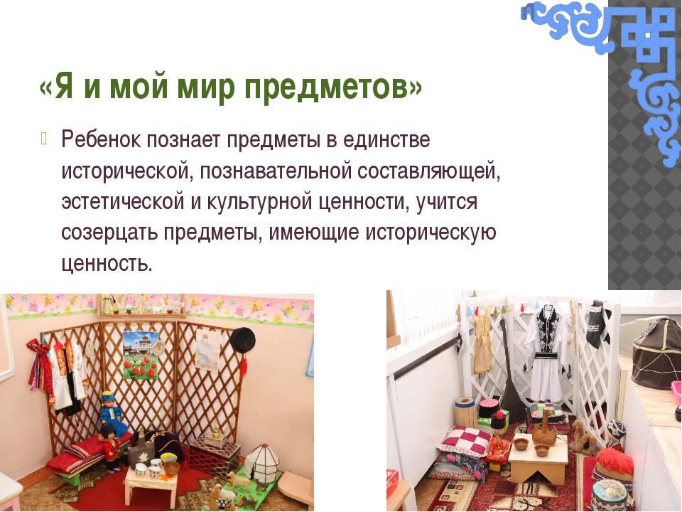 «Я и мой мир предметов» Ребенок познает предметы в единстве исторической, поз...