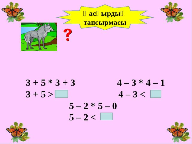 3 + 5 * 3 + 3 4 – 3 * 4 – 1 3 + 5 > 4 – 3 < 5 – 2 * 5 – 0 5 – 2 < Қасқырдың...