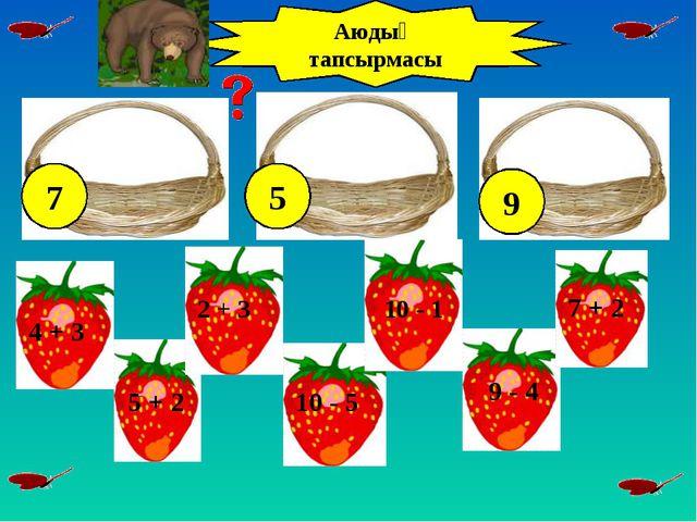 2 + 3 10 - 5 5 + 2 10 - 1 7 + 2 9 - 4 4 + 3 Аюдың тапсырмасы 7 5 9