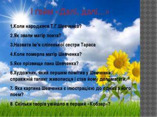 І ґейм «Далі, далі…» 1.Коли народився Т.Г.Шевченко? 2.Як звали матір поета? 3