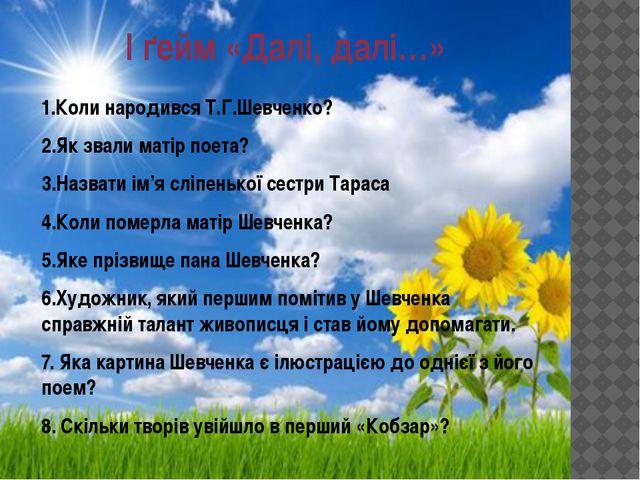 І ґейм «Далі, далі…» 1.Коли народився Т.Г.Шевченко? 2.Як звали матір поета? 3...