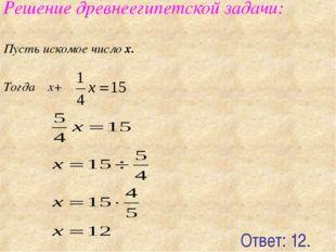 Решение древнеегипетской задачи: Пусть искомое число x. Тогда x+ Ответ: 12.