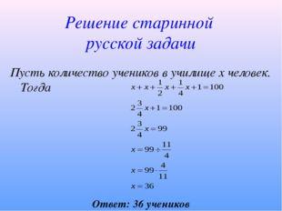 Решение старинной русской задачи Ответ: 36 учеников Пусть количество учеников