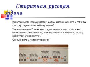 """Старинная русская задача Вопросил некто своего учителя:""""Сколько имеешь учени"""