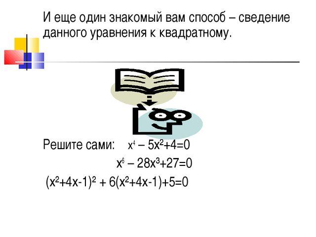 И еще один знакомый вам способ – сведение данного уравнения к квадратному. Ре...