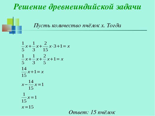 Ответ: 15 пчёлок Решение древнеиндийской задачи Пусть количество пчёлок х. Т...
