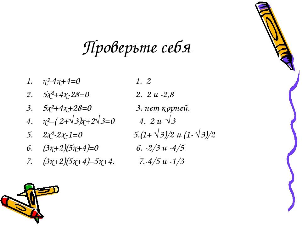 Проверьте себя x²-4x+4=0 1. 2 5x²+4x-28=0 2. 2 и -2,8 5x²+4x+28=0 3. нет корн...