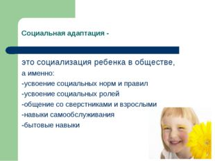 Социальная адаптация - это социализация ребенка в обществе, а именно: -усвоен