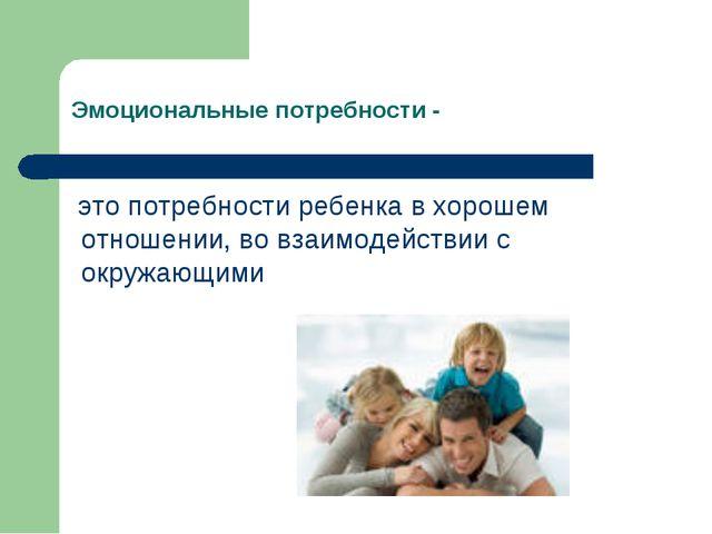 Эмоциональные потребности - это потребности ребенка в хорошем отношении, во в...