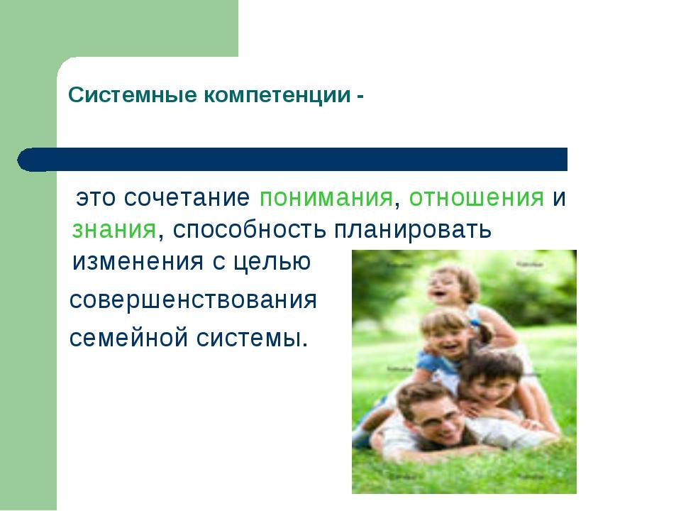 Системные компетенции - это сочетание понимания, отношения и знания, способн...