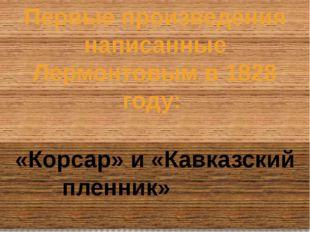 Первые произведения написанные Лермонтовым в 1828 году: «Корсар» и «Кавказски