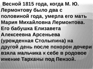 Весной 1815 года, когда М. Ю. Лермонтову было два с половиной года, умерла е