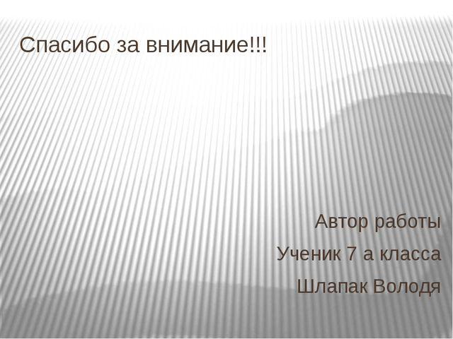 Спасибо за внимание!!! Автор работы Ученик 7 а класса Шлапак Володя