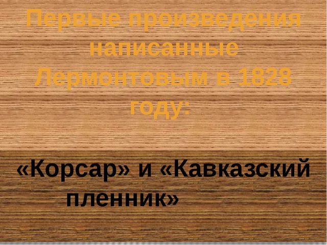 Первые произведения написанные Лермонтовым в 1828 году: «Корсар» и «Кавказски...