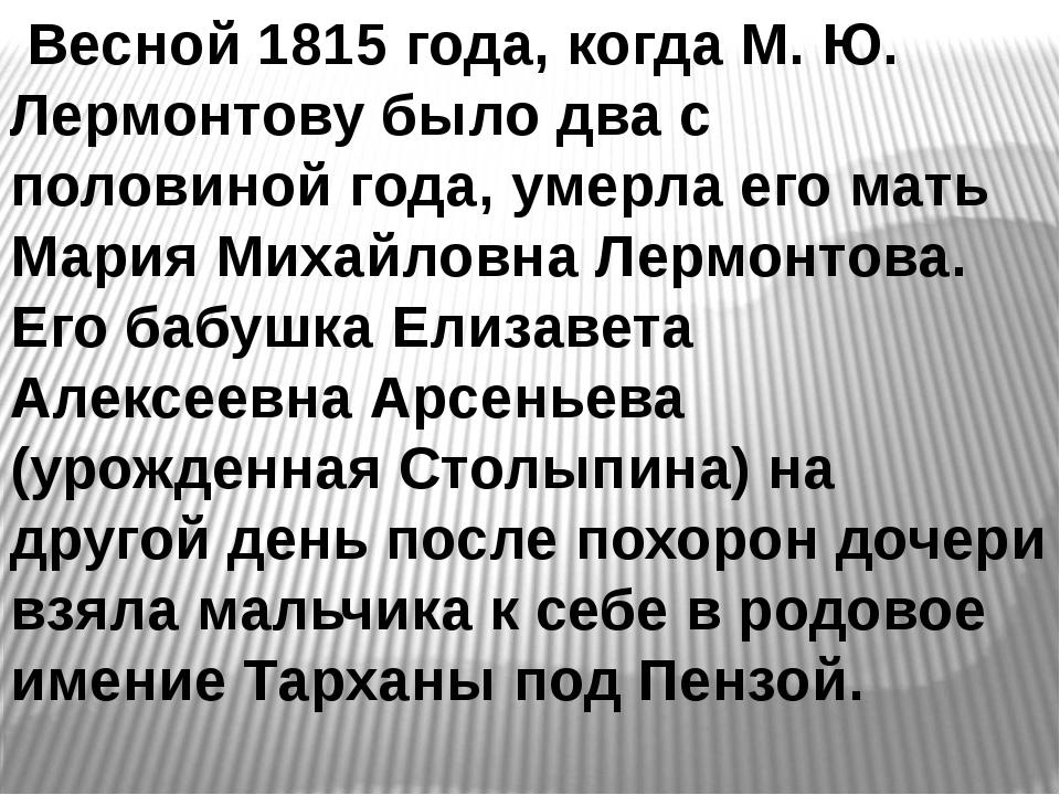 Весной 1815 года, когда М. Ю. Лермонтову было два с половиной года, умерла е...