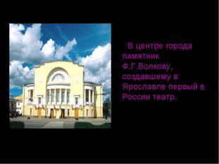В центре города памятник Ф.Г.Волкову, создавшему в Ярославле первый в России
