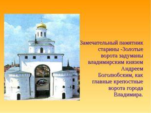 Замечательный памятник старины -Золотые ворота задуманы владимирским князем А