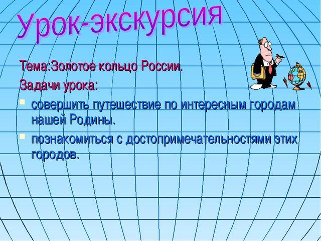 Тема:Золотое кольцо России. Задачи урока: совершить путешествие по интересным...