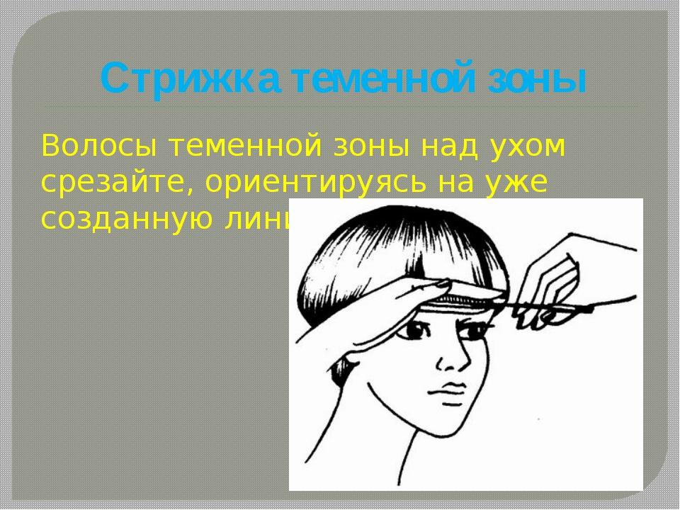 Стрижка теменной зоны Волосы теменной зоны над ухом срезайте, ориентируясь на...