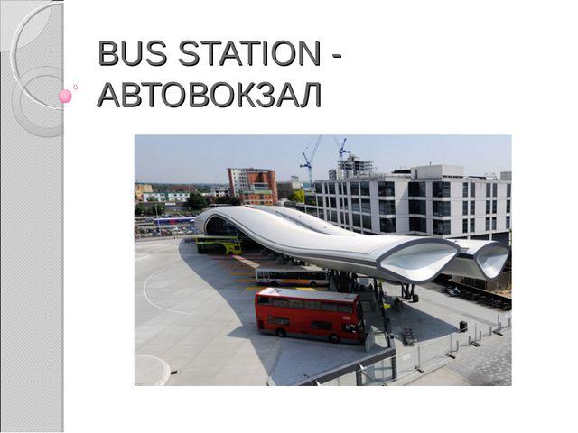 BUS STATION - АВТОВОКЗАЛ