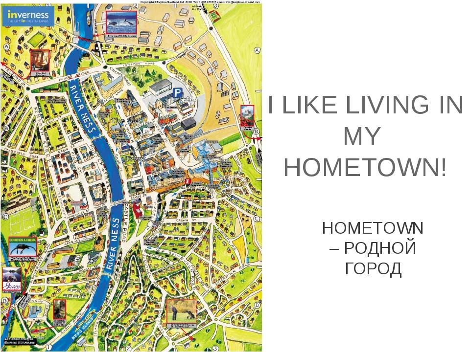 I LIKE LIVING IN MY HOMETOWN! HOMETOWN – РОДНОЙ ГОРОД