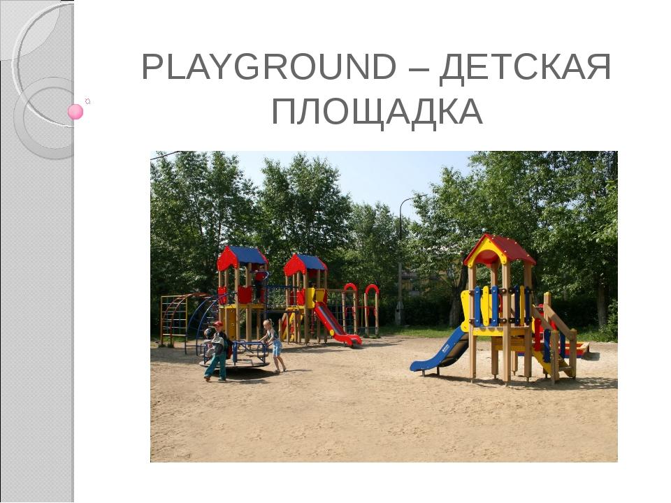 PLAYGROUND – ДЕТСКАЯ ПЛОЩАДКА