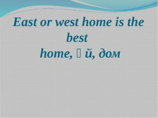 East or west home is the best home, үй, дом