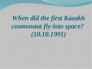When did the first Kazakh cosmonaut fly into space? (10.10.1991)