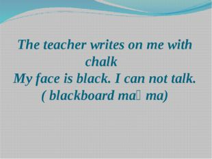 The teacher writes on me with chalk My face is black. I can not talk. ( black