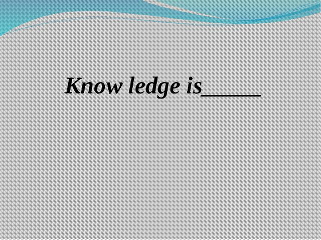 Know ledge is_____