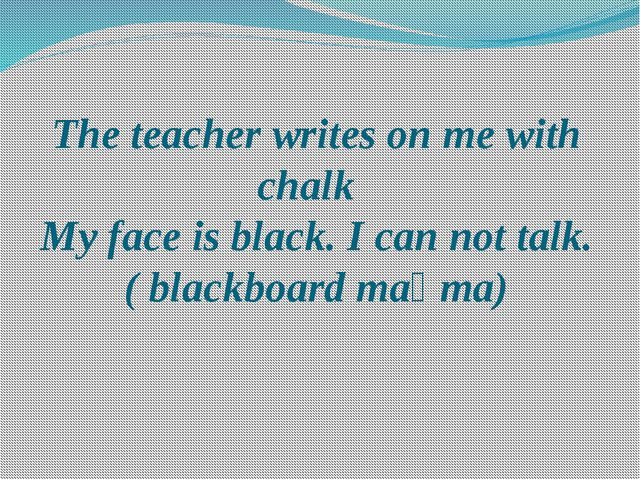 The teacher writes on me with chalk My face is black. I can not talk. ( black...