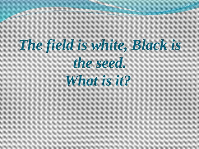 The field is white, Black is the seed. What is it?