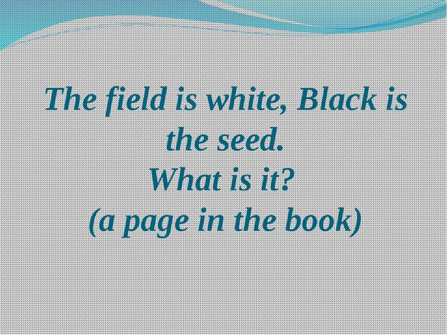 The field is white, Black is the seed. What is it? (a page in the book)