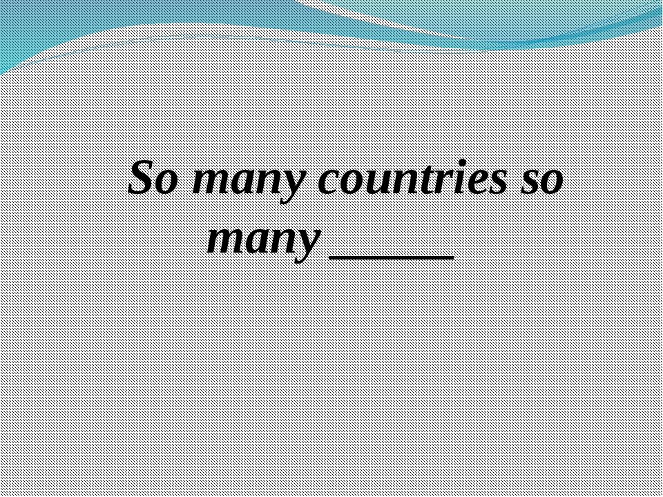 So many countries so many _____